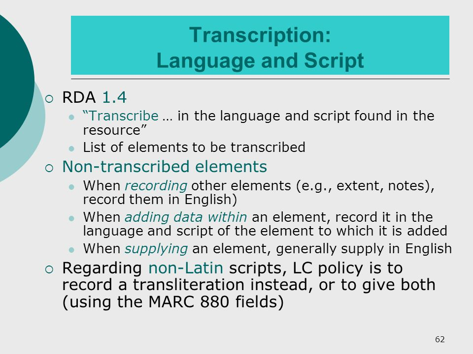 62 Transcription: Language and Script  RDA 1.4 Transcribe … in the language and script found in the resource List of elements to be transcribed  Non-transcribed elements When recording other elements (e.g., extent, notes), record them in English) When adding data within an element, record it in the language and script of the element to which it is added When supplying an element, generally supply in English  Regarding non-Latin scripts, LC policy is to record a transliteration instead, or to give both (using the MARC 880 fields)