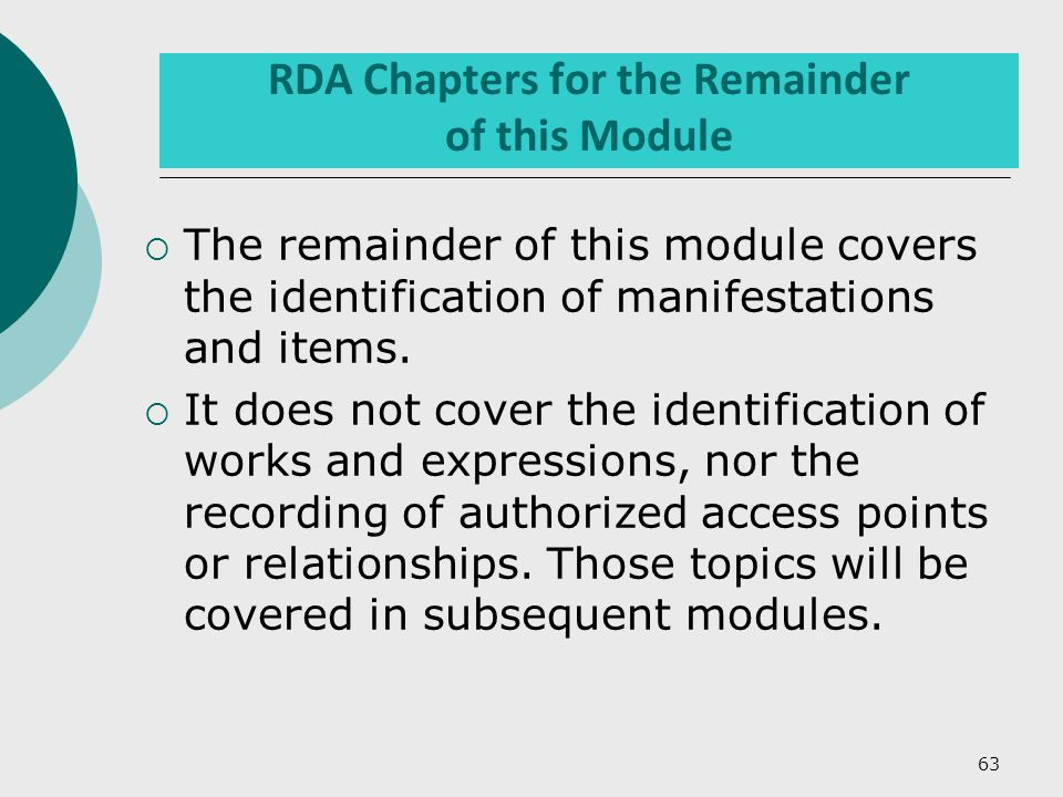63 RDA Chapters for the Remainder of this Module  The remainder of this module covers the identification of manifestations and items.