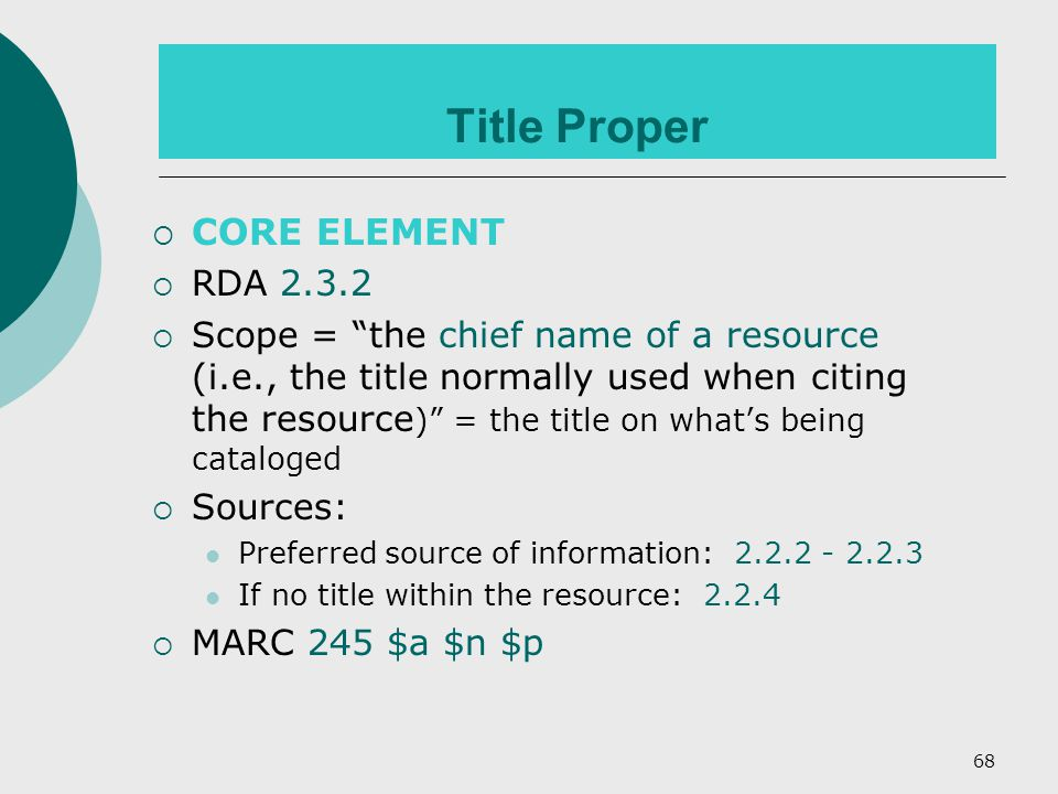68 Title Proper  CORE ELEMENT  RDA 2.3.2  Scope = the chief name of a resource (i.e., the title normally used when citing the resource ) = the title on what's being cataloged  Sources: Preferred source of information: 2.2.2 - 2.2.3 If no title within the resource: 2.2.4  MARC 245 $a $n $p
