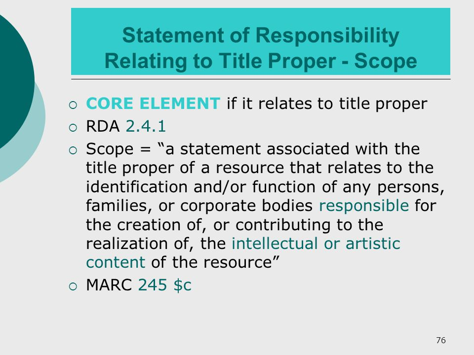 76 Statement of Responsibility Relating to Title Proper - Scope  CORE ELEMENT if it relates to title proper  RDA 2.4.1  Scope = a statement associated with the title proper of a resource that relates to the identification and/or function of any persons, families, or corporate bodies responsible for the creation of, or contributing to the realization of, the intellectual or artistic content of the resource  MARC 245 $c