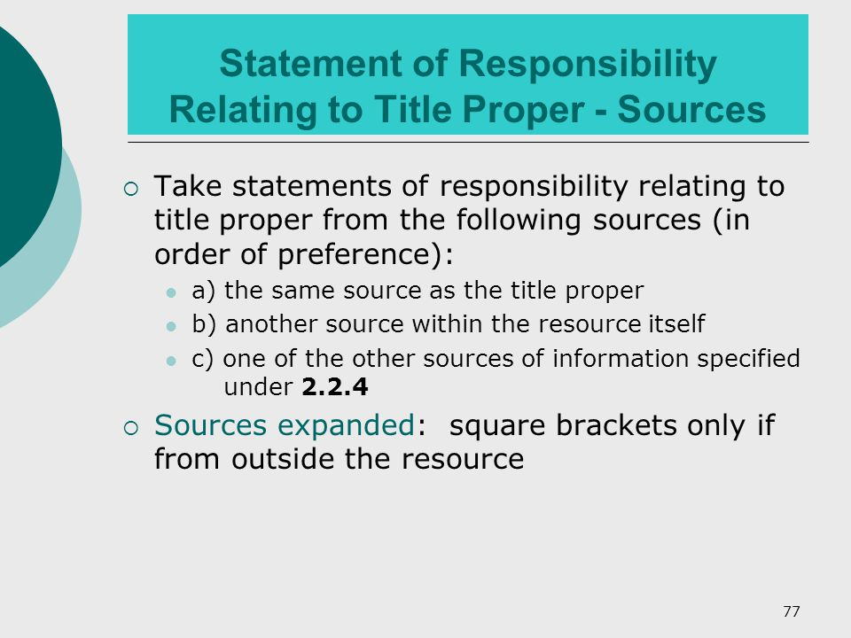 77 Statement of Responsibility Relating to Title Proper - Sources  Take statements of responsibility relating to title proper from the following sources (in order of preference): a) the same source as the title proper b) another source within the resource itself c) one of the other sources of information specified under 2.2.4  Sources expanded: square brackets only if from outside the resource