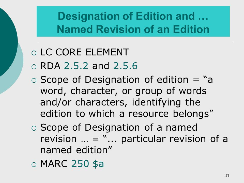 81 Designation of Edition and … Named Revision of an Edition  LC CORE ELEMENT  RDA 2.5.2 and 2.5.6  Scope of Designation of edition = a word, character, or group of words and/or characters, identifying the edition to which a resource belongs  Scope of Designation of a named revision … = ...