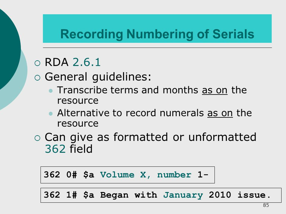 85 Recording Numbering of Serials  RDA 2.6.1  General guidelines: Transcribe terms and months as on the resource Alternative to record numerals as on the resource  Can give as formatted or unformatted 362 field 362 1# $a Began with January 2010 issue.