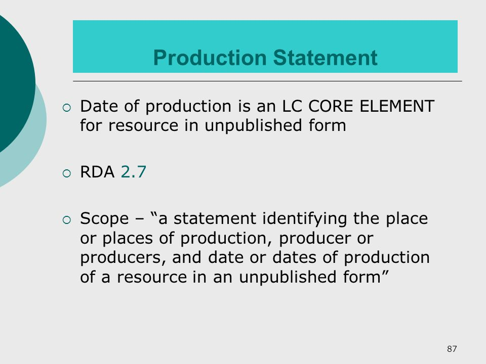87 Production Statement  Date of production is an LC CORE ELEMENT for resource in unpublished form  RDA 2.7  Scope – a statement identifying the place or places of production, producer or producers, and date or dates of production of a resource in an unpublished form
