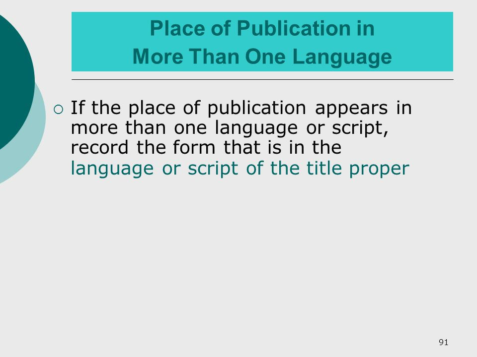 91 Place of Publication in More Than One Language  If the place of publication appears in more than one language or script, record the form that is in the language or script of the title proper