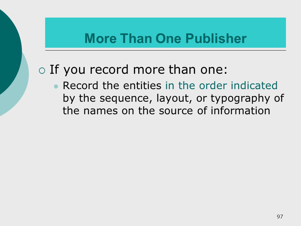 97 More Than One Publisher  If you record more than one: Record the entities in the order indicated by the sequence, layout, or typography of the names on the source of information