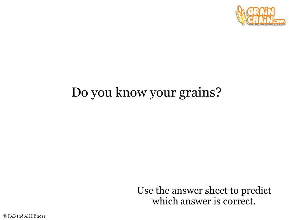 © FAB and AHDB 2011 Do you know your grains.