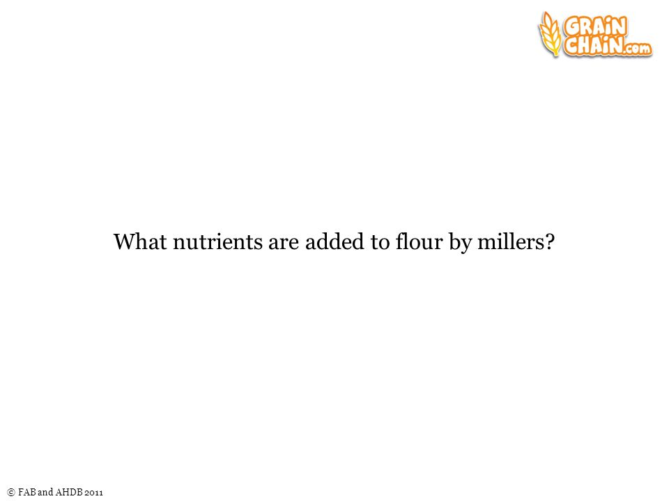 © FAB and AHDB 2011 What nutrients are added to flour by millers?