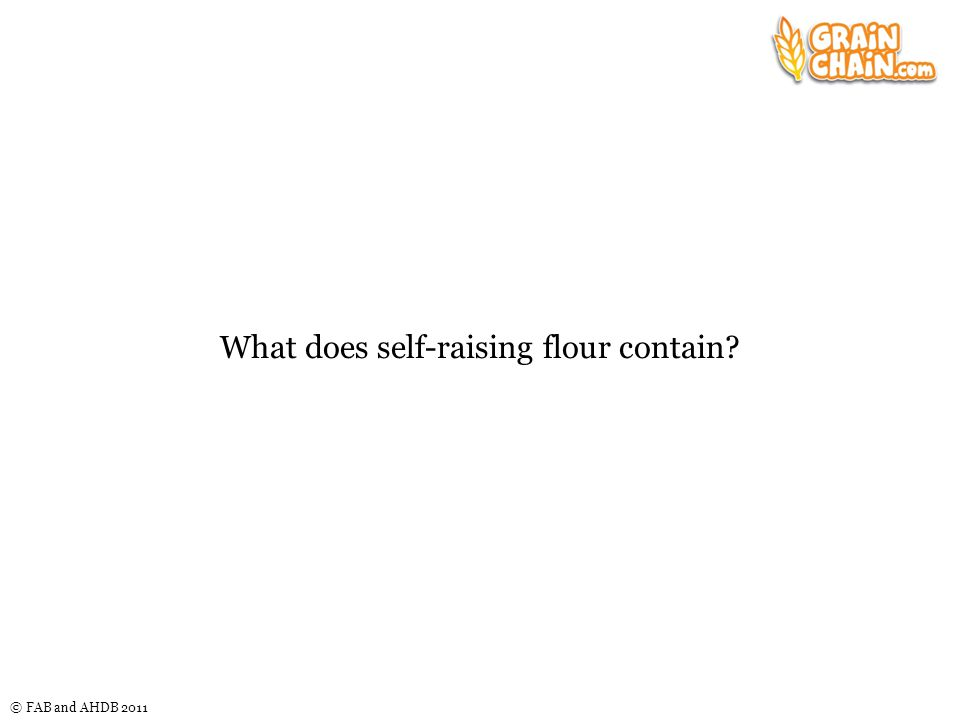 © FAB and AHDB 2011 What does self-raising flour contain?