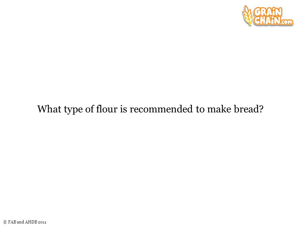 © FAB and AHDB 2011 What type of flour is recommended to make bread?