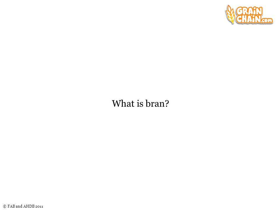 © FAB and AHDB 2011 What is bran?