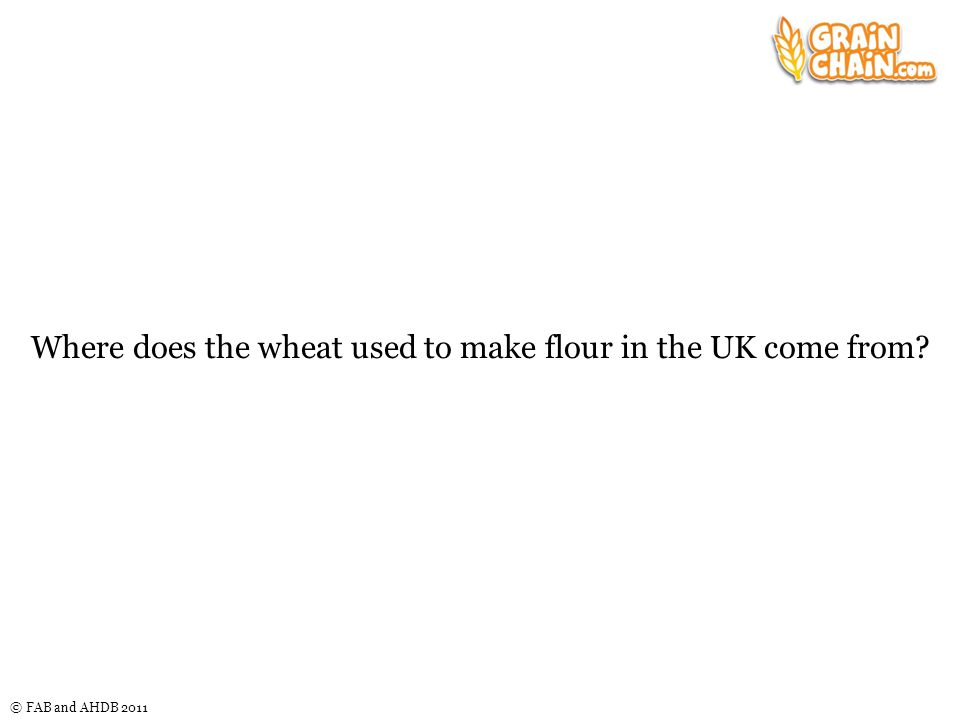 © FAB and AHDB 2011 Where does the wheat used to make flour in the UK come from?