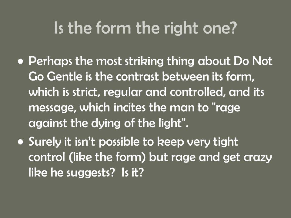 Is the form the right one? Perhaps the most striking thing about Do Not Go Gentle is the contrast between its form, which is strict, regular and contr