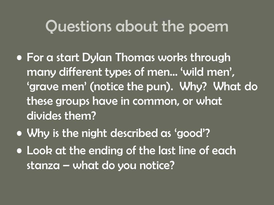 Questions about the poem For a start Dylan Thomas works through many different types of men… 'wild men', 'grave men' (notice the pun). Why? What do th