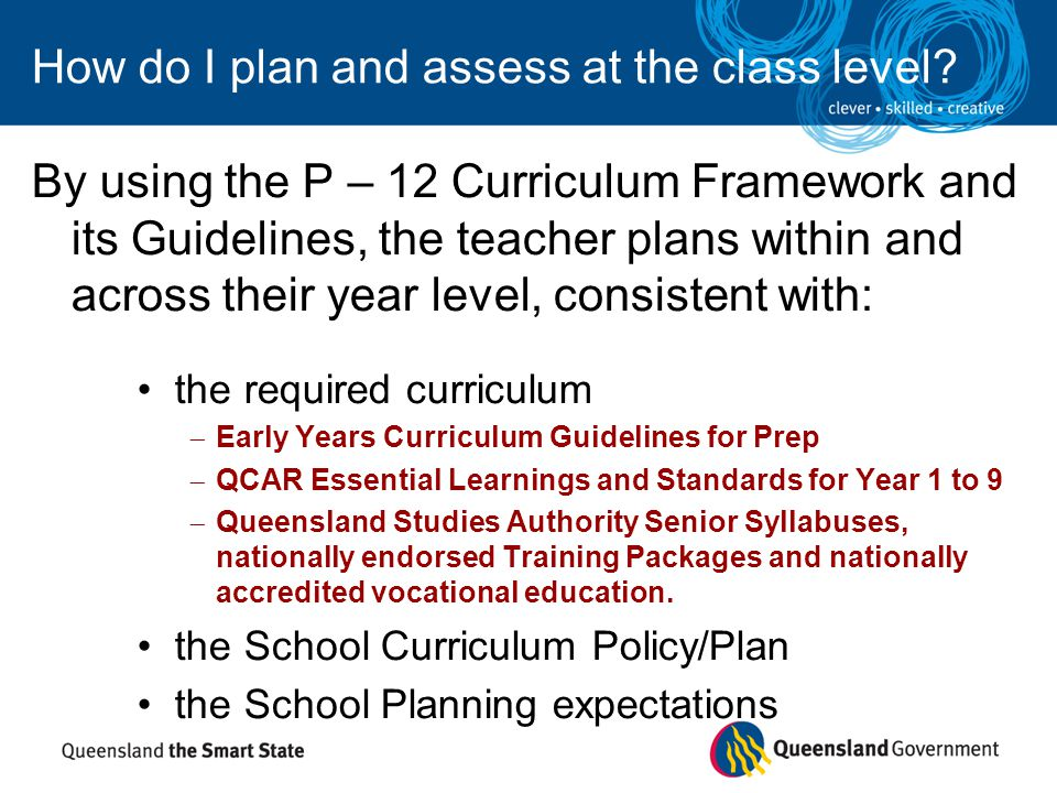 How do I plan and assess at the class level? By using the P – 12 Curriculum Framework and its Guidelines, the teacher plans within and across their ye