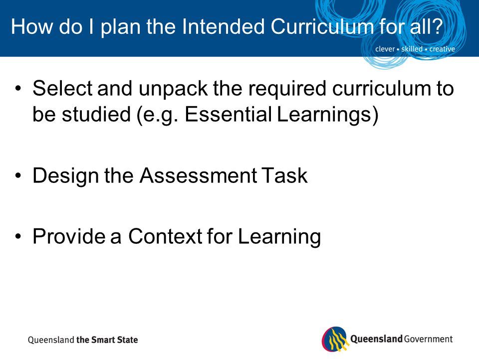 How do I plan the Intended Curriculum for all? Select and unpack the required curriculum to be studied (e.g. Essential Learnings) Design the Assessmen