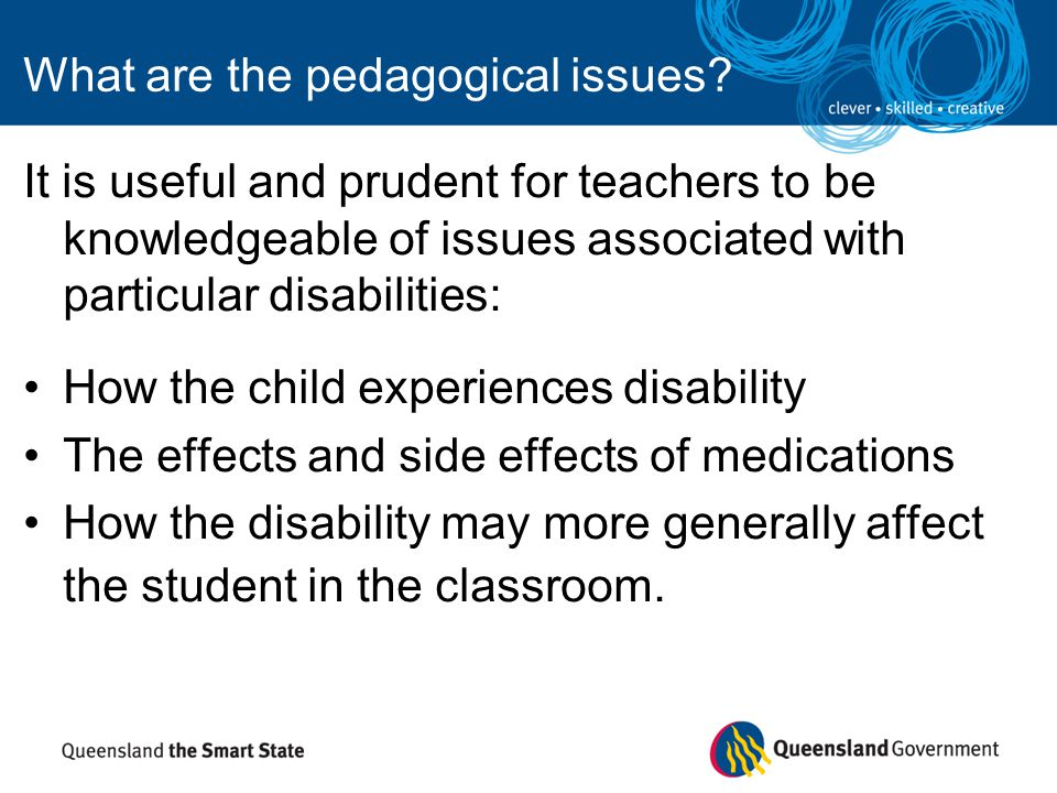 What are the pedagogical issues? It is useful and prudent for teachers to be knowledgeable of issues associated with particular disabilities: How the