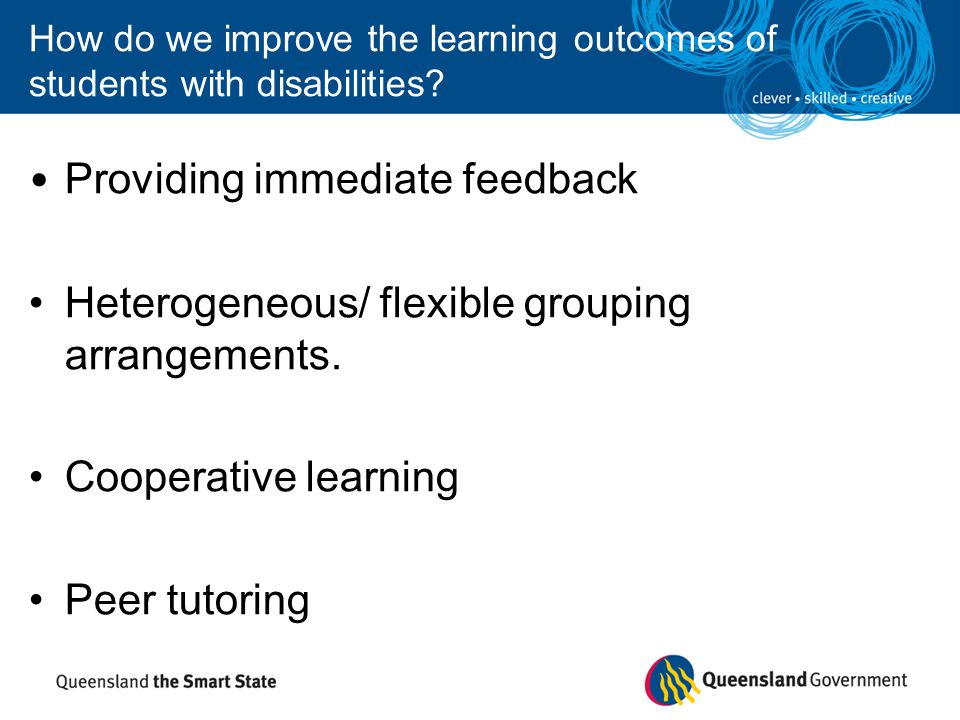 How do we improve the learning outcomes of students with disabilities? Providing immediate feedback Heterogeneous/ flexible grouping arrangements. Coo