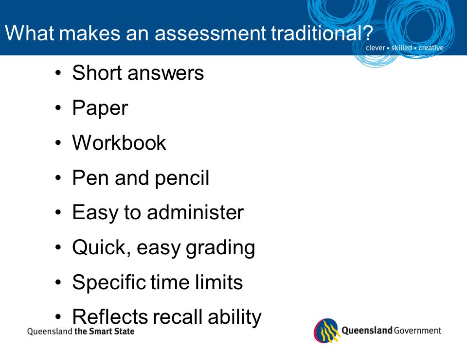 What makes an assessment traditional? Short answers Paper Workbook Pen and pencil Easy to administer Quick, easy grading Specific time limits Reflects
