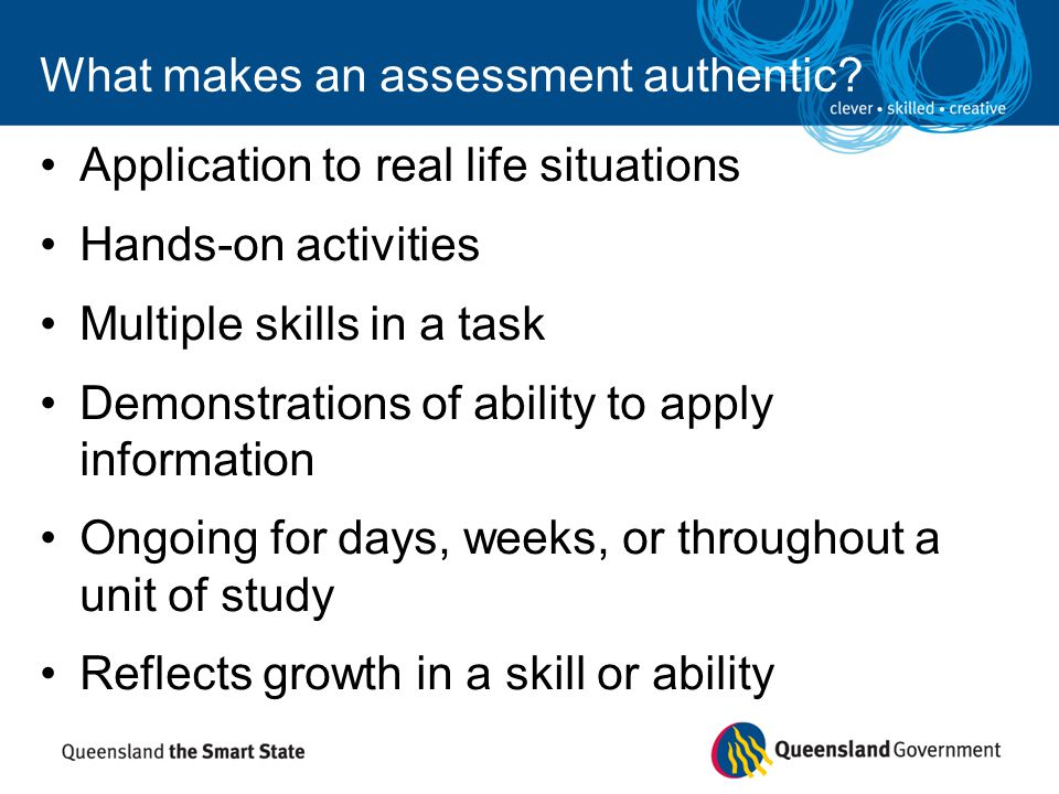 What makes an assessment authentic? Application to real life situations Hands-on activities Multiple skills in a task Demonstrations of ability to app
