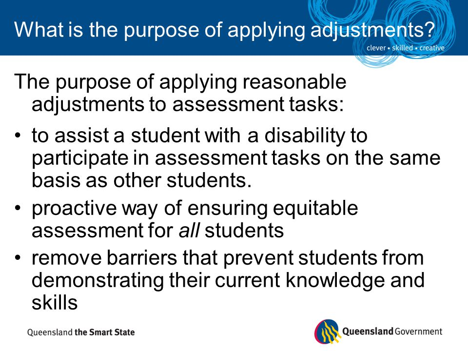 What is the purpose of applying adjustments? The purpose of applying reasonable adjustments to assessment tasks: to assist a student with a disability