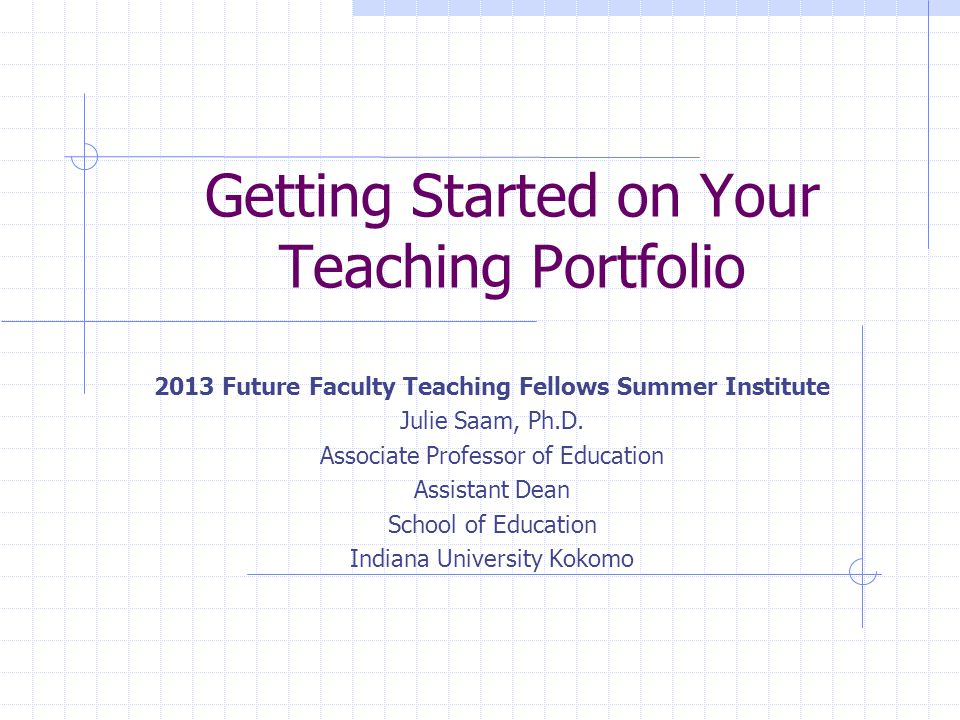 Getting Started on Your Teaching Portfolio 2013 Future Faculty Teaching Fellows Summer Institute Julie Saam, Ph.D.
