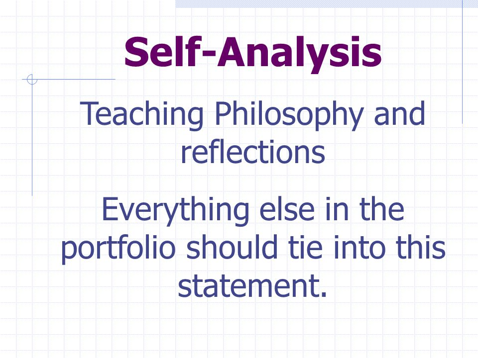Self-Analysis Teaching Philosophy and reflections Everything else in the portfolio should tie into this statement.