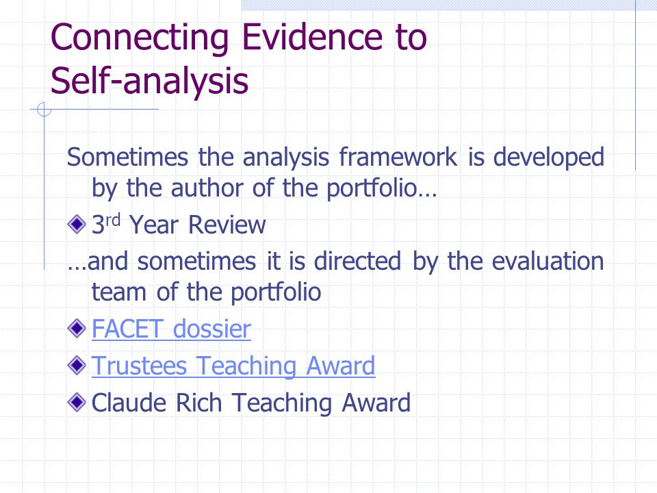 Connecting Evidence to Self-analysis Sometimes the analysis framework is developed by the author of the portfolio… 3 rd Year Review …and sometimes it is directed by the evaluation team of the portfolio FACET dossier Trustees Teaching Award Claude Rich Teaching Award