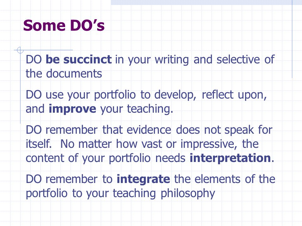 Some DO's DO be succinct in your writing and selective of the documents DO use your portfolio to develop, reflect upon, and improve your teaching.