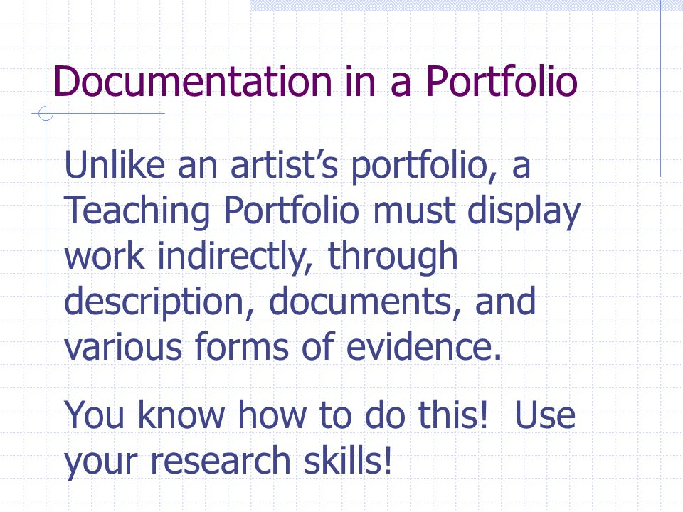 Unlike an artist's portfolio, a Teaching Portfolio must display work indirectly, through description, documents, and various forms of evidence. You kn