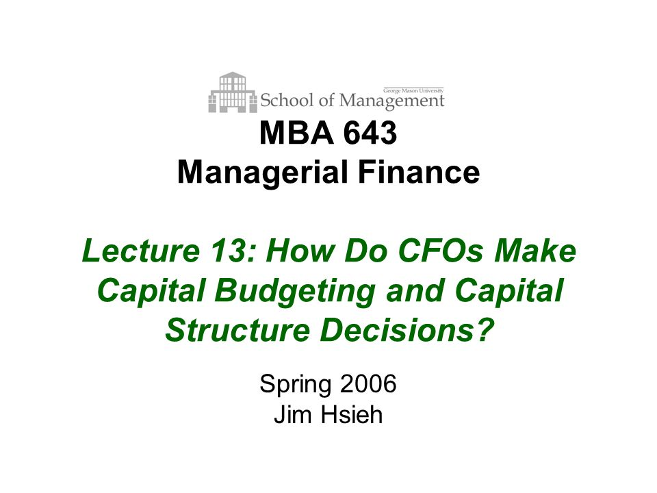 MBA 643 Managerial Finance Lecture 13: How Do CFOs Make Capital Budgeting and Capital Structure Decisions.