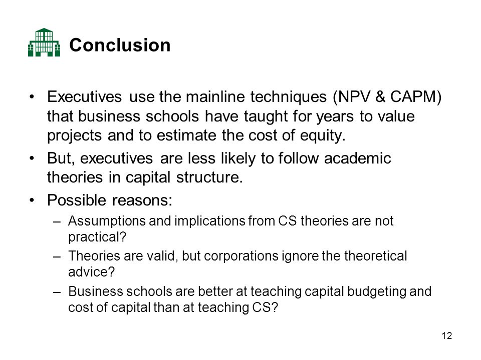 12 Conclusion Executives use the mainline techniques (NPV & CAPM) that business schools have taught for years to value projects and to estimate the cost of equity.