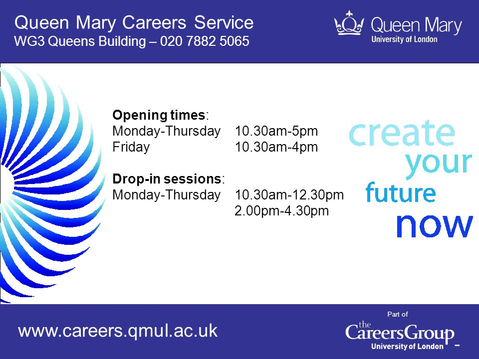 Careers Service www.careers.qmul.ac.uk 16 Queen Mary Careers Service WG3 Queens Building – 020 7882 5065 Opening times: Monday-Thursday10.30am-5pm Friday10.30am-4pm Drop-in sessions: Monday-Thursday10.30am-12.30pm 2.00pm-4.30pm Part of www.careers.qmul.ac.uk