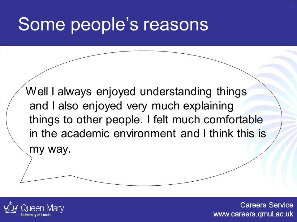 Careers Service www.careers.qmul.ac.uk 5 Some people's reasons Well I always enjoyed understanding things and I also enjoyed very much explaining things to other people.
