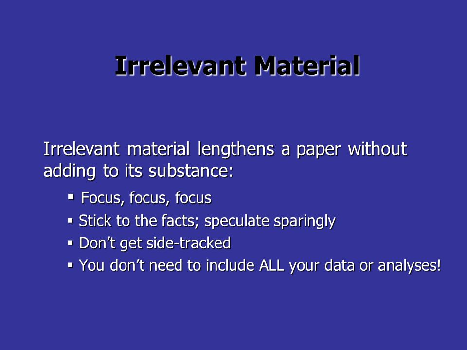 Irrelevant Material Irrelevant material lengthens a paper without adding to its substance:  Focus, focus, focus  Stick to the facts; speculate sparingly  Don't get side-tracked  You don't need to include ALL your data or analyses!
