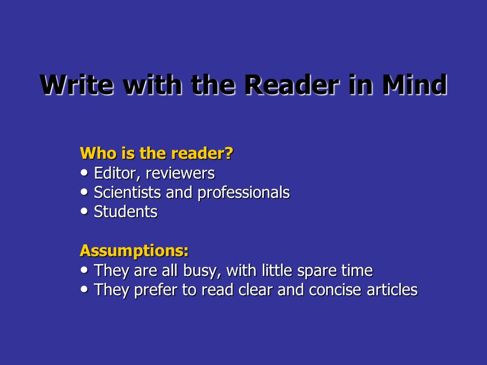 Write with the Reader in Mind Who is the reader? Editor, reviewers Editor, reviewers Scientists and professionals Scientists and professionals Student