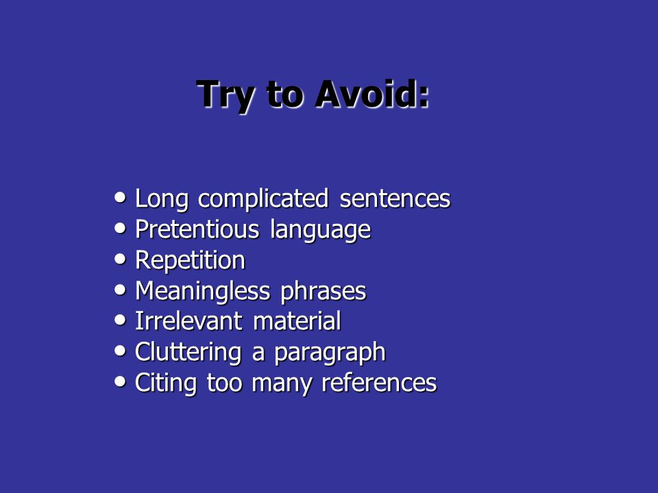 Try to Avoid: Long complicated sentences Long complicated sentences Pretentious language Pretentious language Repetition Repetition Meaningless phrases Meaningless phrases Irrelevant material Irrelevant material Cluttering a paragraph Cluttering a paragraph Citing too many references Citing too many references