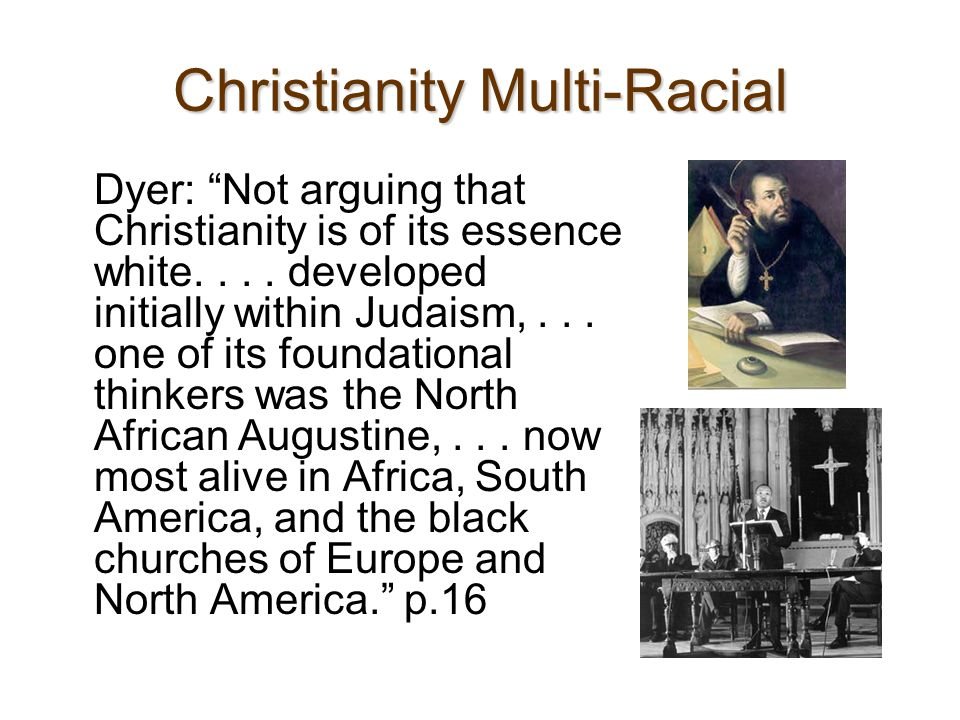 "Christianity Multi-Racial Dyer: ""Not arguing that Christianity is of its essence white.... developed initially within Judaism,... one of its foundatio"