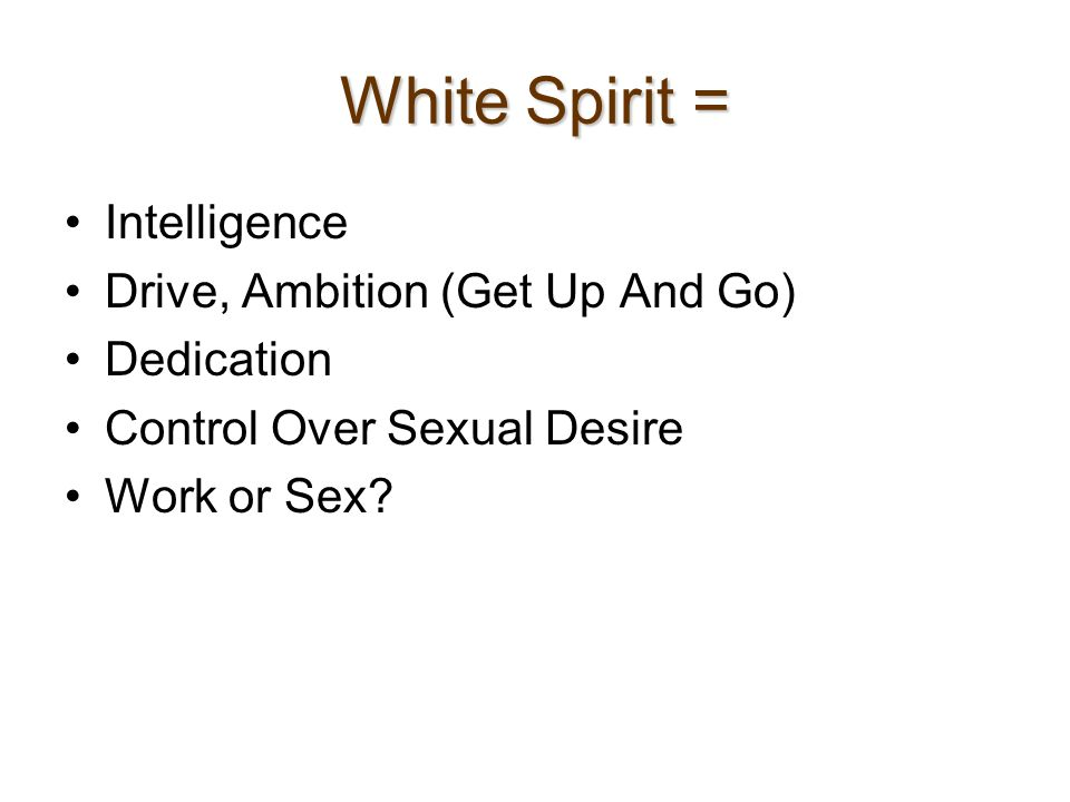 White Spirit = Intelligence Drive, Ambition (Get Up And Go) Dedication Control Over Sexual Desire Work or Sex?
