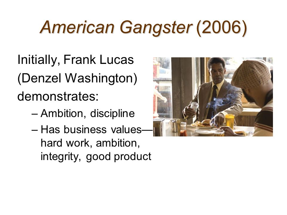 American Gangster (2006) Initially, Frank Lucas (Denzel Washington) demonstrates: –Ambition, discipline –Has business values— hard work, ambition, int