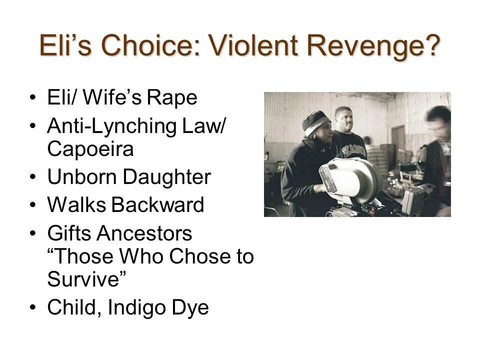 "Eli's Choice: Violent Revenge? Eli/ Wife's Rape Anti-Lynching Law/ Capoeira Unborn Daughter Walks Backward Gifts Ancestors ""Those Who Chose to Survive"