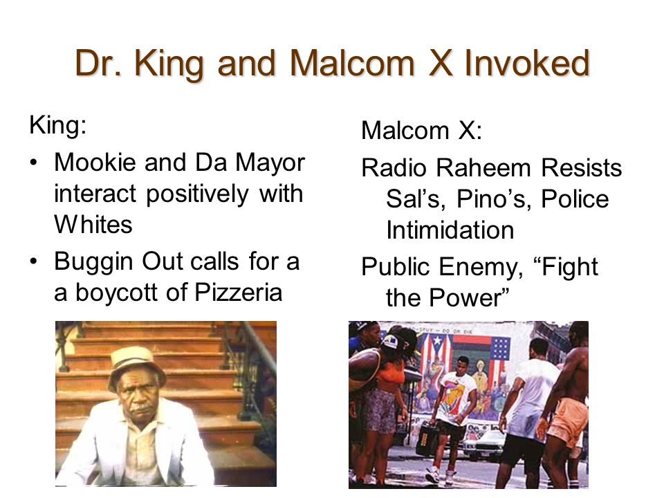 Dr. King and Malcom X Invoked King: Mookie and Da Mayor interact positively with Whites Buggin Out calls for a a boycott of Pizzeria Malcom X: Radio R