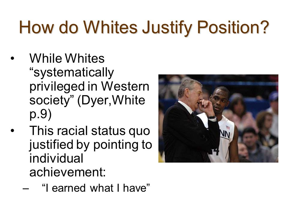 "How do Whites Justify Position? While Whites ""systematically privileged in Western society"" (Dyer,White p.9) This racial status quo justified by point"