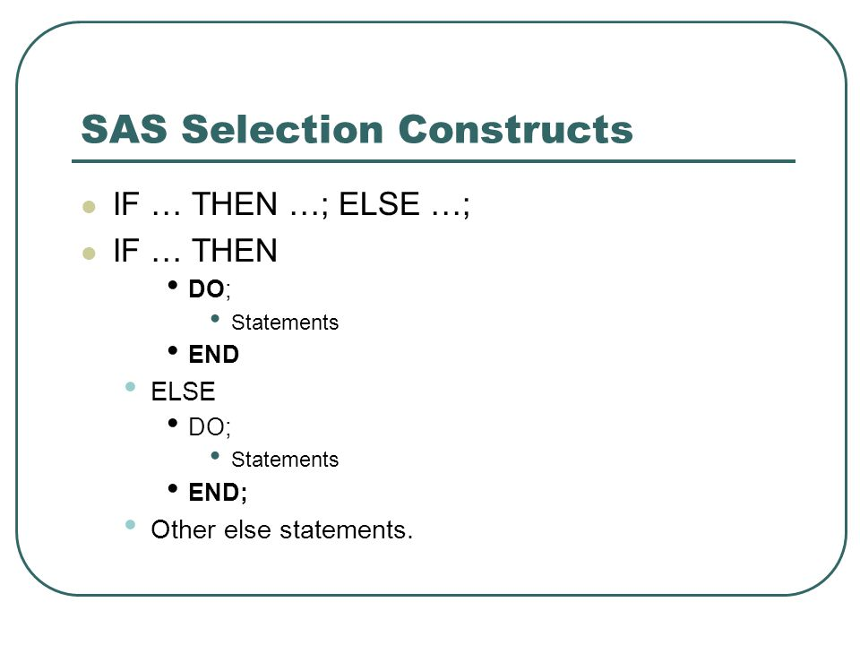 SAS Selection Constructs IF … THEN …; ELSE …; IF … THEN DO; Statements END ELSE DO; Statements END; Other else statements.