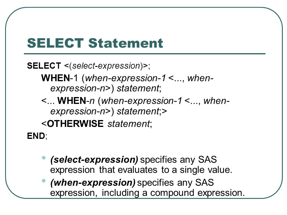 SELECT Statement SELECT ; WHEN-1 (when-expression-1 ) statement; ) statement;> <OTHERWISE statement; END; (select-expression) specifies any SAS expres