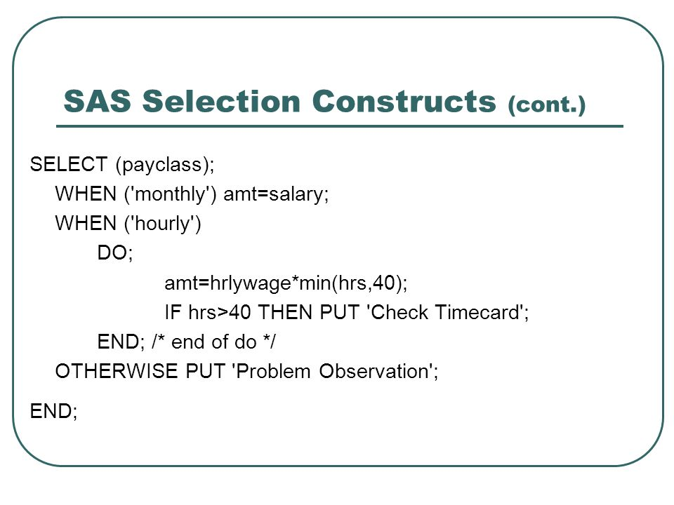 SAS Selection Constructs (cont.) SELECT (payclass); WHEN ('monthly') amt=salary; WHEN ('hourly') DO; amt=hrlywage*min(hrs,40); IF hrs>40 THEN PUT 'Che