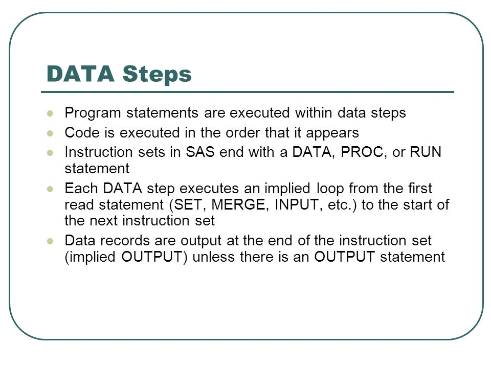 DATA Steps Program statements are executed within data steps Code is executed in the order that it appears Instruction sets in SAS end with a DATA, PR
