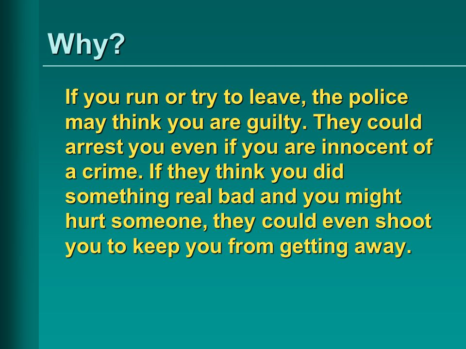 Why. If you run or try to leave, the police may think you are guilty.