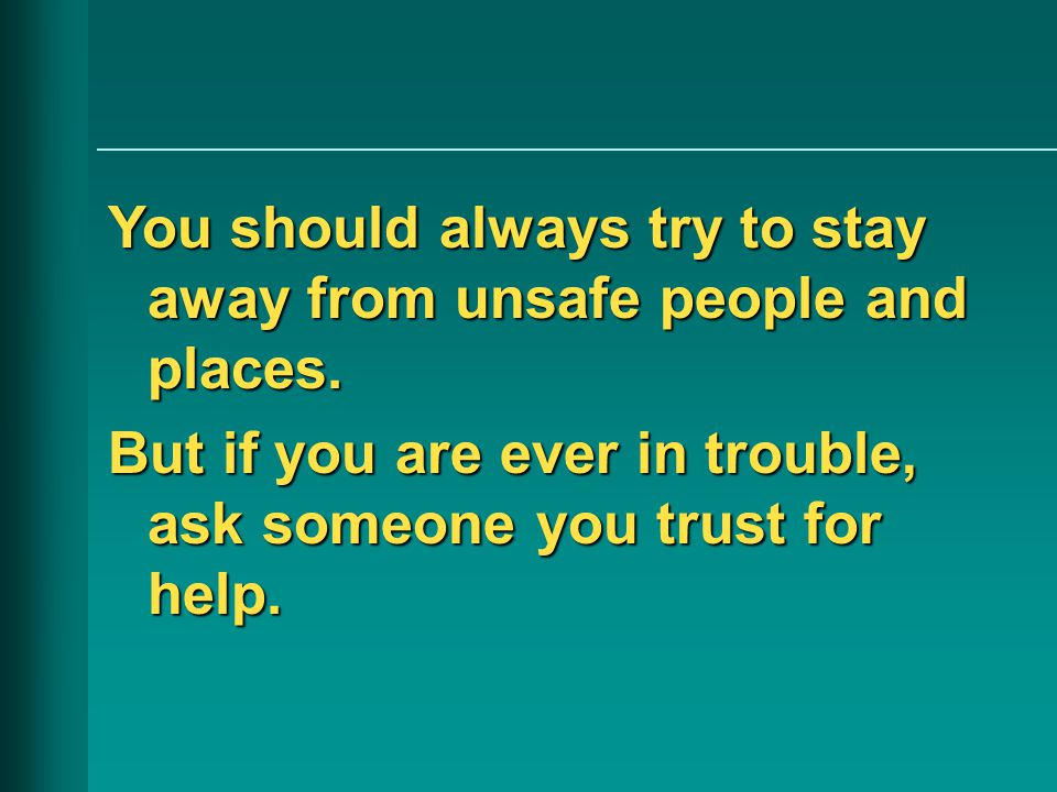 You should always try to stay away from unsafe people and places.