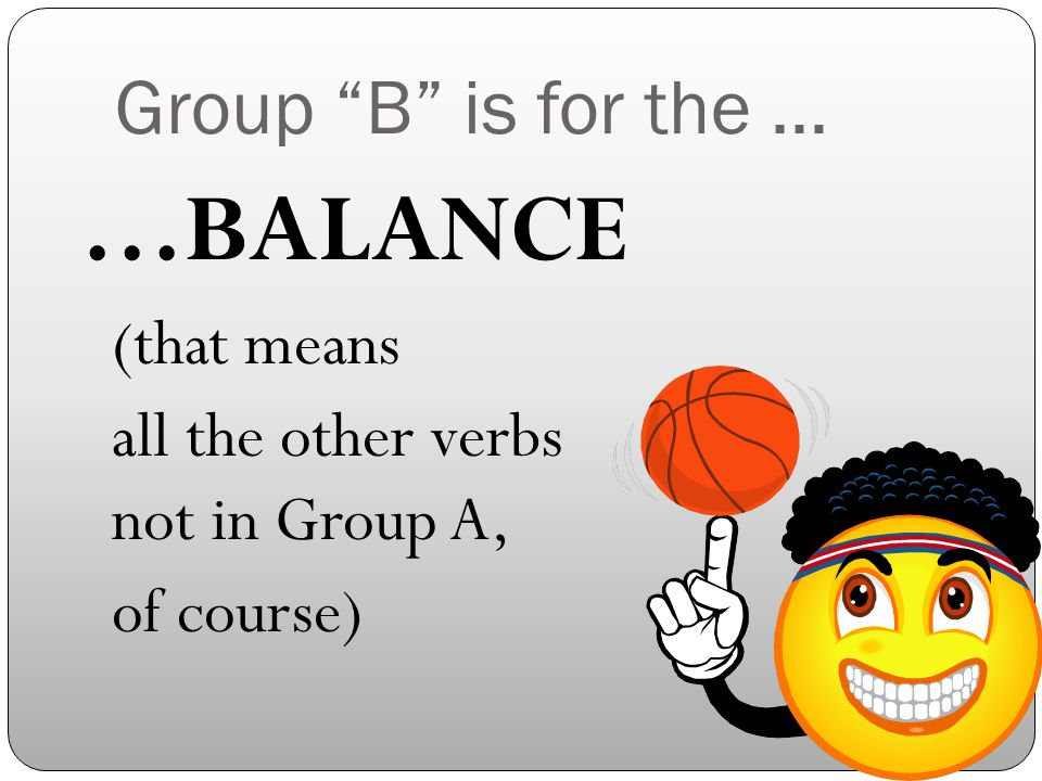 Group B is for the … …BALANCE (that means all the other verbs not in Group A, of course)
